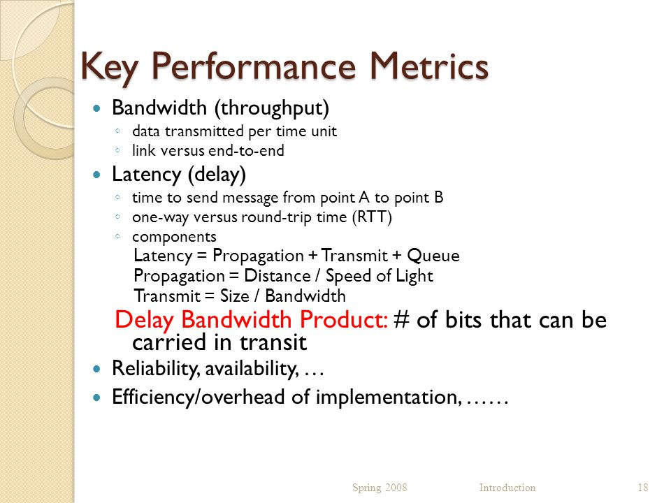 Key Performance Metrics Bandwidth (throughput) ◦ data transmitted per time unit ◦ link versus end-to-end Latency (delay) ◦ time to send message from point A to point B ◦ one-way versus round-trip time (RTT) ◦ components Latency = Propagation + Transmit + Queue Propagation = Distance / Speed of Light Transmit = Size / Bandwidth Delay Bandwidth Product: # of bits that can be carried in transit Reliability, availability, … Efficiency/overhead of implementation, …… Spring 2008 Introduction18