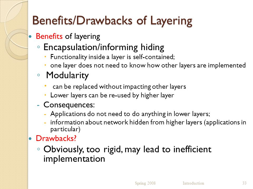 Benefits/Drawbacks of Layering Benefits of layering ◦ Encapsulation/informing hiding  Functionality inside a layer is self-contained;  one layer does not need to know how other layers are implemented ◦ Modularity  can be replaced without impacting other layers  Lower layers can be re-used by higher layer -Consequences: -Applications do not need to do anything in lower layers; -information about network hidden from higher layers (applications in particular) Drawbacks.