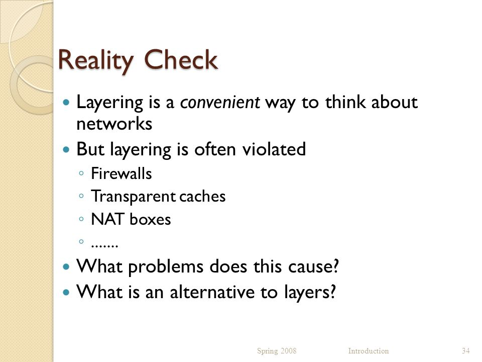 Reality Check Layering is a convenient way to think about networks But layering is often violated ◦ Firewalls ◦ Transparent caches ◦ NAT boxes ◦.......