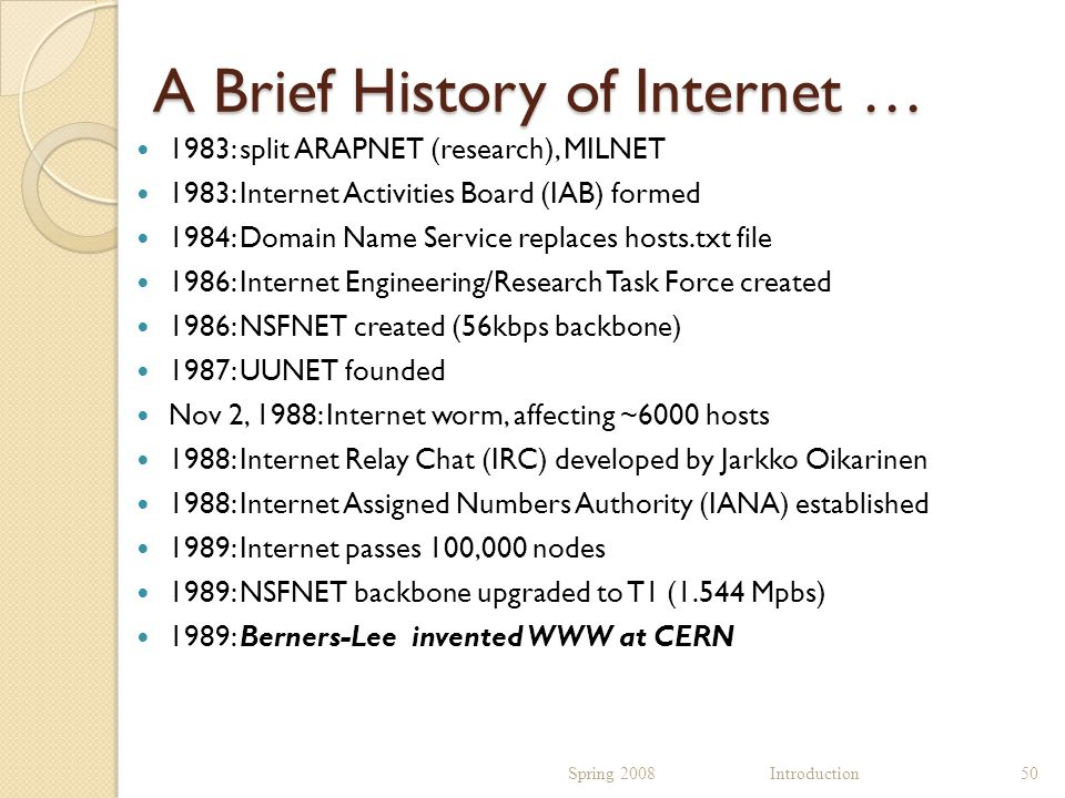 A Brief History of Internet … 1983: split ARAPNET (research), MILNET 1983: Internet Activities Board (IAB) formed 1984: Domain Name Service replaces hosts.txt file 1986: Internet Engineering/Research Task Force created 1986: NSFNET created (56kbps backbone) 1987: UUNET founded Nov 2, 1988: Internet worm, affecting ~6000 hosts 1988: Internet Relay Chat (IRC) developed by Jarkko Oikarinen 1988: Internet Assigned Numbers Authority (IANA) established 1989: Internet passes 100,000 nodes 1989: NSFNET backbone upgraded to T1 (1.544 Mpbs) 1989: Berners-Lee invented WWW at CERN Spring 2008 Introduction50