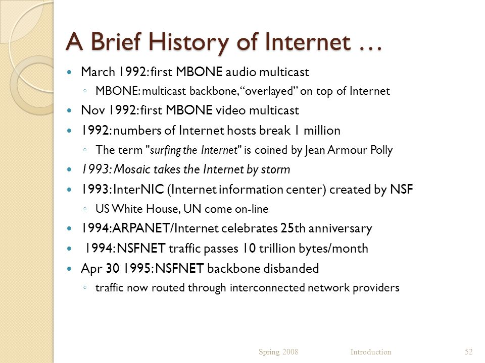 A Brief History of Internet … March 1992: first MBONE audio multicast ◦ MBONE: multicast backbone, overlayed on top of Internet Nov 1992: first MBONE video multicast 1992: numbers of Internet hosts break 1 million ◦ The term surfing the Internet is coined by Jean Armour Polly 1993: Mosaic takes the Internet by storm 1993: InterNIC (Internet information center) created by NSF ◦ US White House, UN come on-line 1994: ARPANET/Internet celebrates 25th anniversary 1994: NSFNET traffic passes 10 trillion bytes/month Apr 30 1995: NSFNET backbone disbanded ◦ traffic now routed through interconnected network providers Spring 2008 Introduction52