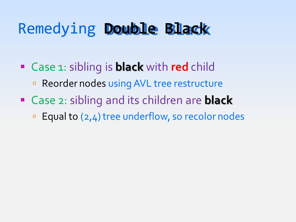 Double Black Remedying Double Black black  Case 1: sibling is black with red child  Reorder nodes using AVL tree restructure black  Case 2: sibling and its children are black  Equal to (2,4) tree underflow, so recolor nodes