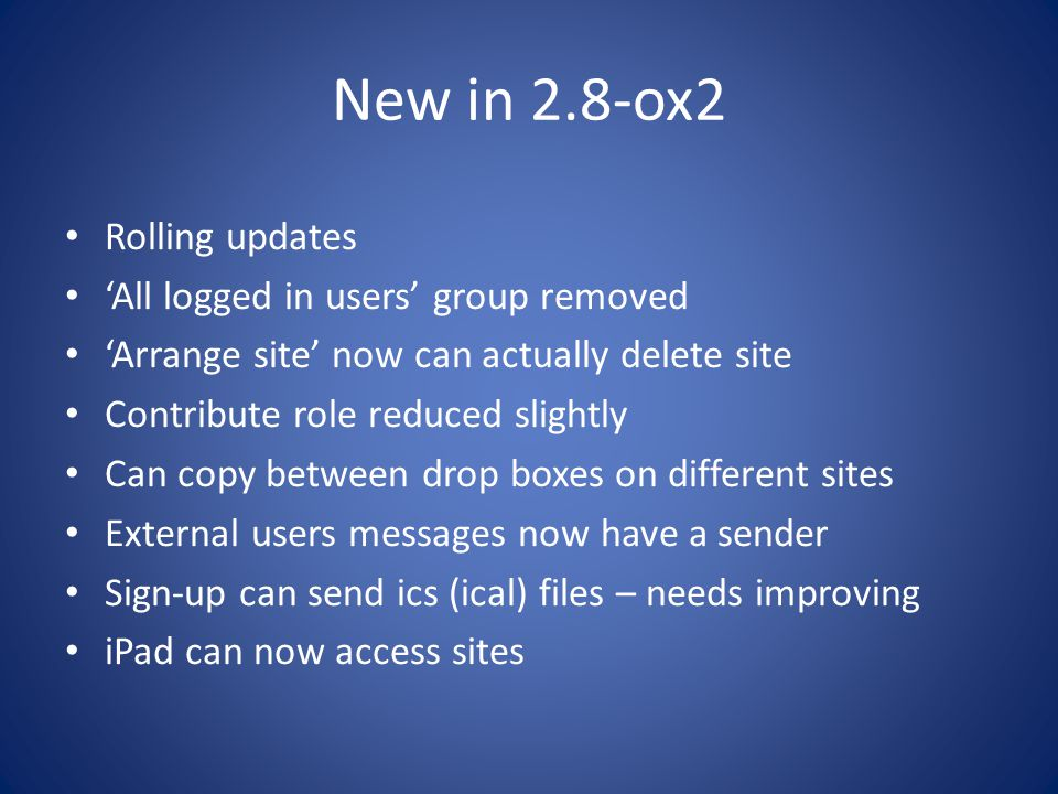 New in 2.8-ox2 Rolling updates 'All logged in users' group removed 'Arrange site' now can actually delete site Contribute role reduced slightly Can copy between drop boxes on different sites External users messages now have a sender Sign-up can send ics (ical) files – needs improving iPad can now access sites