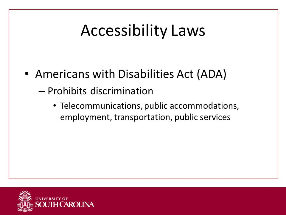 Accessibility Laws Americans with Disabilities Act (ADA) – Prohibits discrimination Telecommunications, public accommodations, employment, transportation, public services