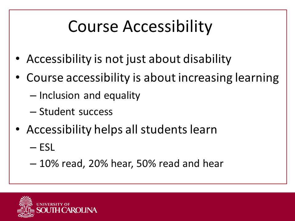 Course Accessibility Accessibility is not just about disability Course accessibility is about increasing learning – Inclusion and equality – Student success Accessibility helps all students learn – ESL – 10% read, 20% hear, 50% read and hear
