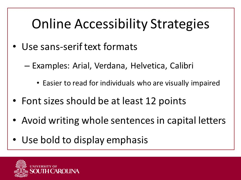 Online Accessibility Strategies Use sans-serif text formats – Examples: Arial, Verdana, Helvetica, Calibri Easier to read for individuals who are visually impaired Font sizes should be at least 12 points Avoid writing whole sentences in capital letters Use bold to display emphasis