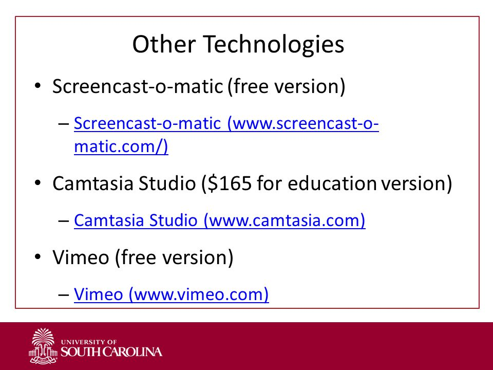 Other Technologies Screencast-o-matic (free version) – Screencast-o-matic (www.screencast-o- matic.com/) Screencast-o-matic (www.screencast-o- matic.com/) Camtasia Studio ($165 for education version) – Camtasia Studio (www.camtasia.com) Camtasia Studio (www.camtasia.com) Vimeo (free version) – Vimeo (www.vimeo.com) Vimeo (www.vimeo.com)
