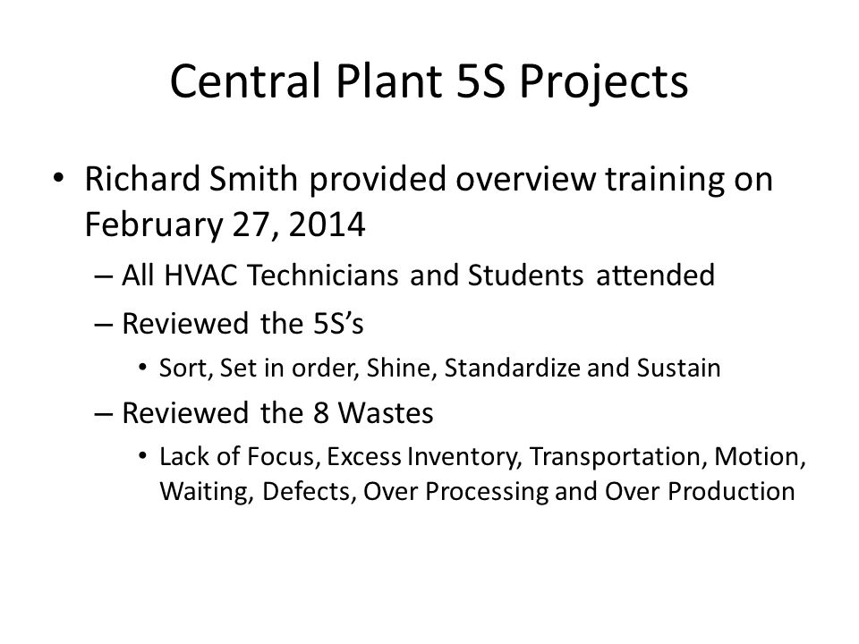 Central Plant 5S Projects Richard Smith provided overview training on February 27, 2014 – All HVAC Technicians and Students attended – Reviewed the 5S's Sort, Set in order, Shine, Standardize and Sustain – Reviewed the 8 Wastes Lack of Focus, Excess Inventory, Transportation, Motion, Waiting, Defects, Over Processing and Over Production