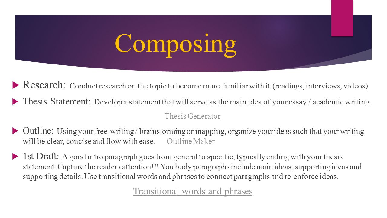 Composing  Research: Conduct research on the topic to become more familiar with it.(readings, interviews, videos)  Thesis Statement: Develop a statement that will serve as the main idea of your essay / academic writing.