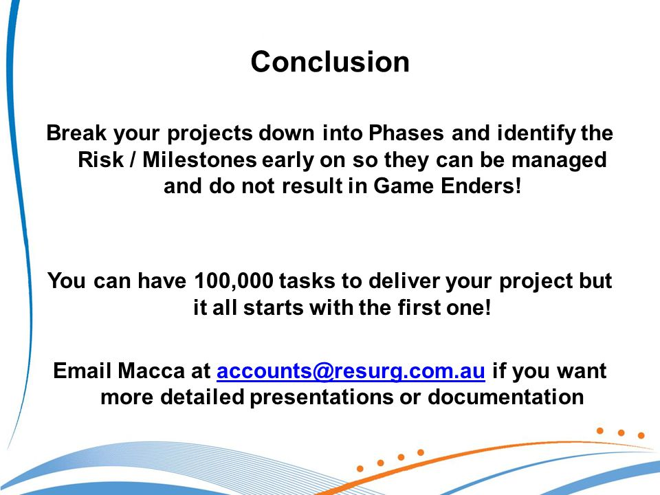 Conclusion Break your projects down into Phases and identify the Risk / Milestones early on so they can be managed and do not result in Game Enders.
