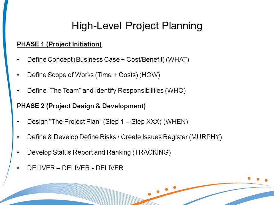 High-Level Project Planning PHASE 1 (Project Initiation) Define Concept (Business Case + Cost/Benefit) (WHAT) Define Scope of Works (Time + Costs) (HOW) Define The Team and Identify Responsibilities (WHO) PHASE 2 (Project Design & Development) Design The Project Plan (Step 1 – Step XXX) (WHEN) Define & Develop Define Risks / Create Issues Register (MURPHY) Develop Status Report and Ranking (TRACKING) DELIVER – DELIVER - DELIVER