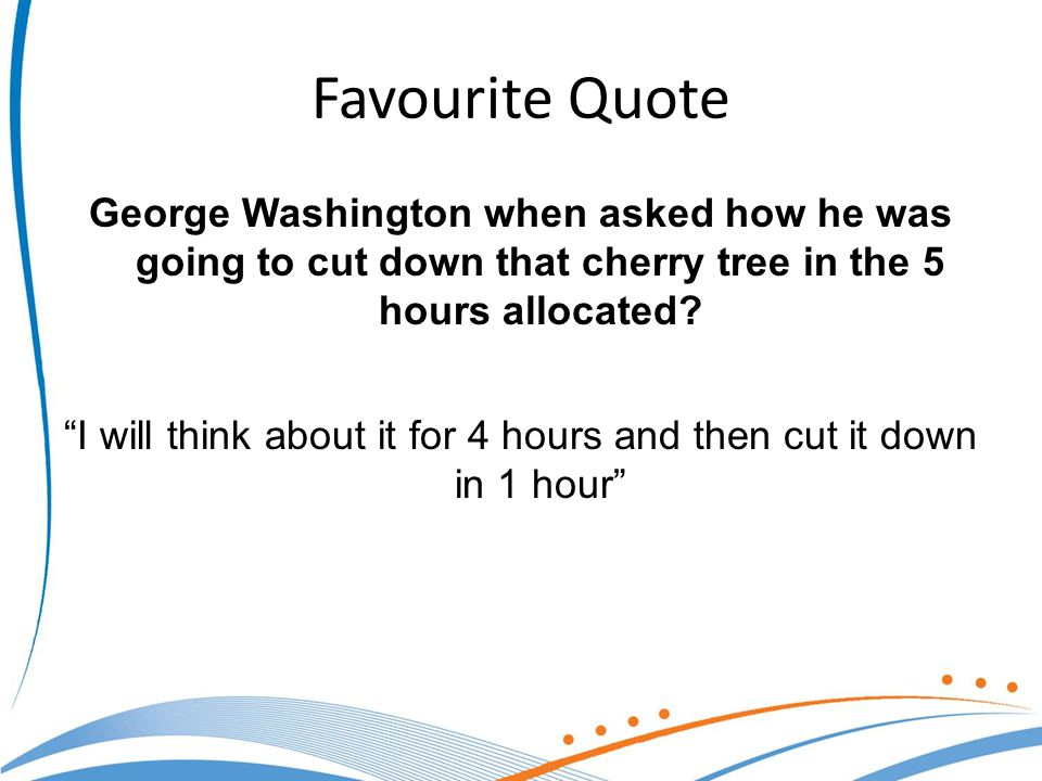 Favourite Quote George Washington when asked how he was going to cut down that cherry tree in the 5 hours allocated.