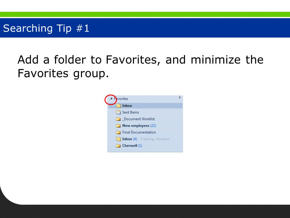 Searching Tip #1 Add a folder to Favorites, and minimize the Favorites group.