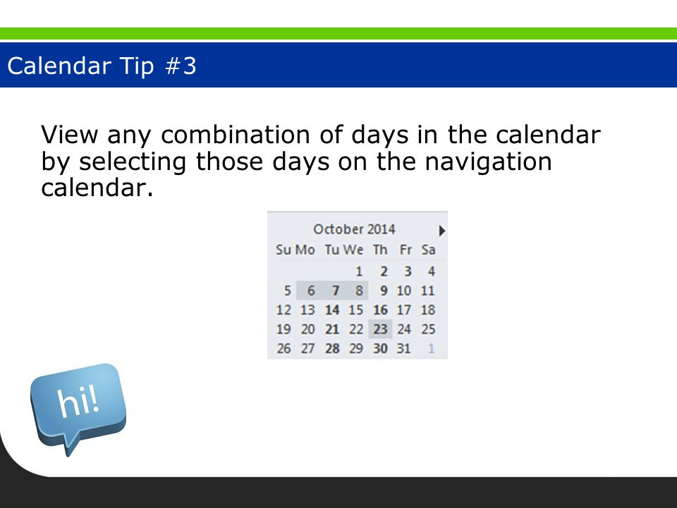 Calendar Tip #3 View any combination of days in the calendar by selecting those days on the navigation calendar.