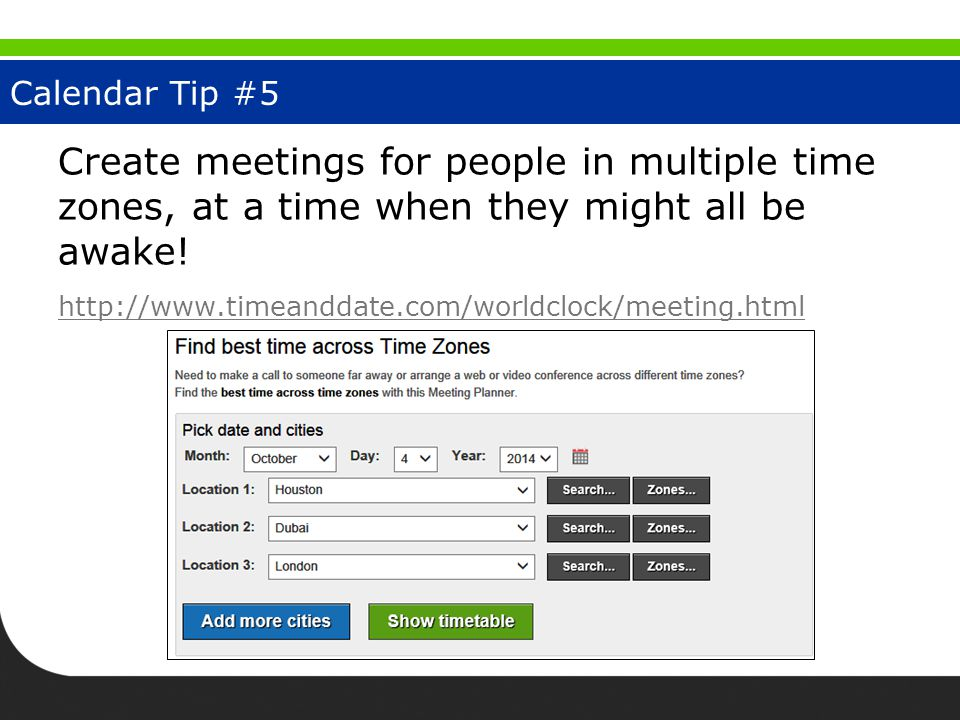 Calendar Tip #5 Create meetings for people in multiple time zones, at a time when they might all be awake! http://www.timeanddate.com/worldclock/meeti