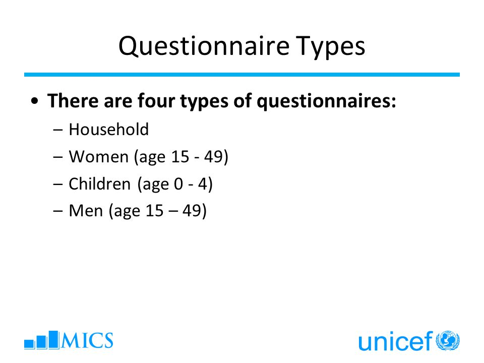 Questionnaire Types There are four types of questionnaires: –Household –Women (age 15 - 49) –Children (age 0 - 4) –Men (age 15 – 49)