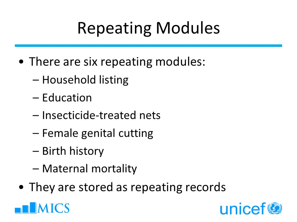 Repeating Modules There are six repeating modules: –Household listing –Education –Insecticide-treated nets –Female genital cutting –Birth history –Mat