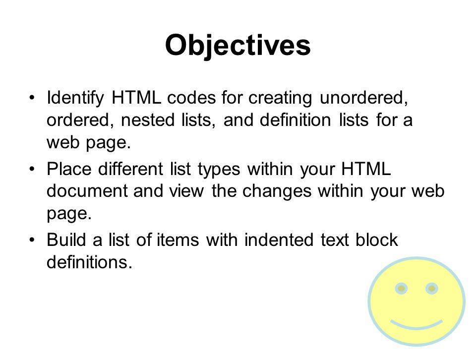 Objectives Identify HTML codes for creating unordered, ordered, nested lists, and definition lists for a web page.