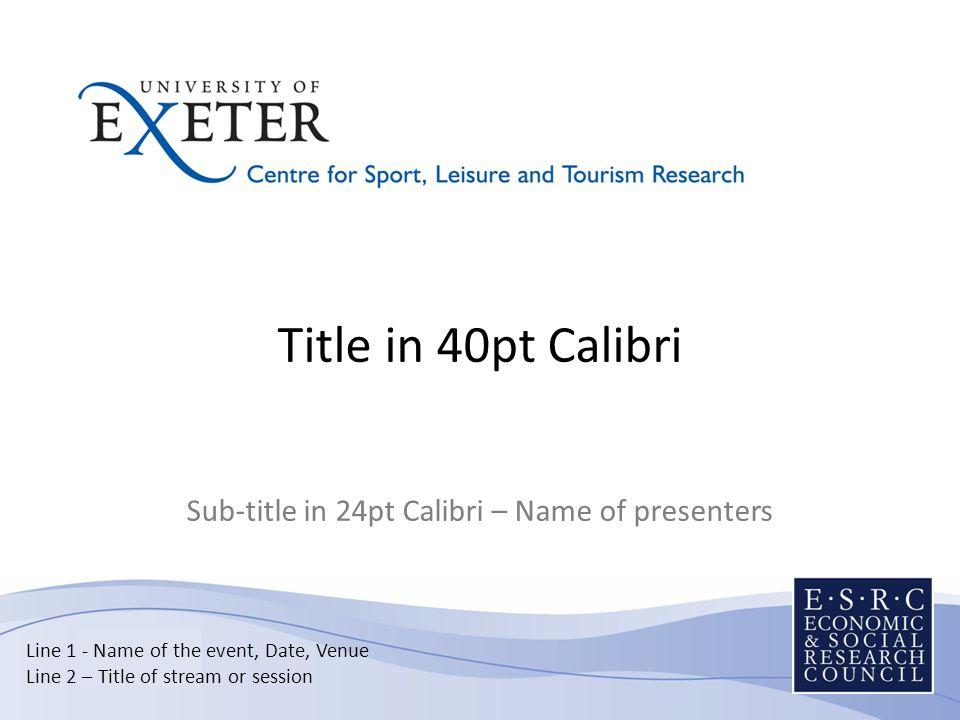 Title in 40pt Calibri Sub-title in 24pt Calibri – Name of presenters Line 1 - Name of the event, Date, Venue Line 2 – Title of stream or session