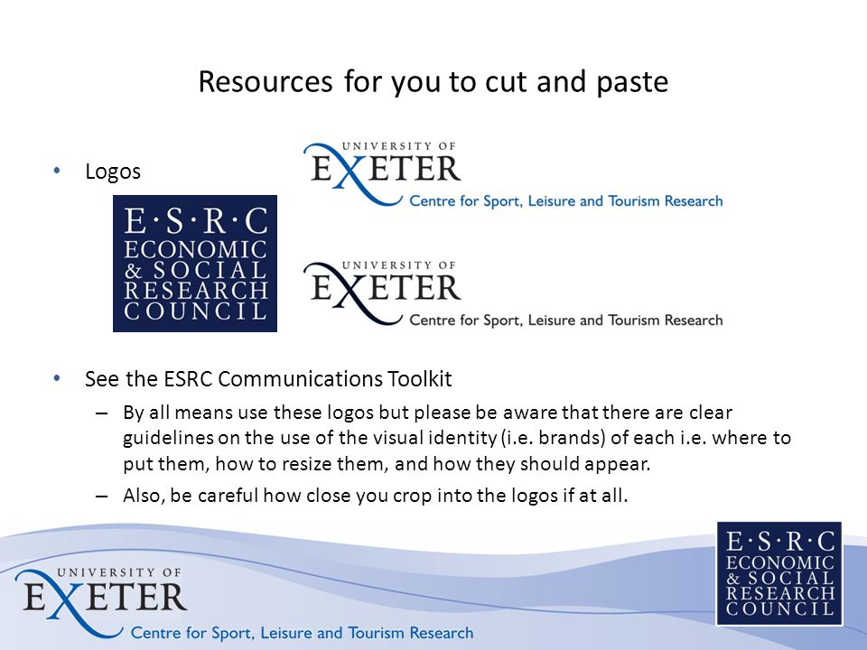 Resources for you to cut and paste Logos See the ESRC Communications Toolkit – By all means use these logos but please be aware that there are clear g