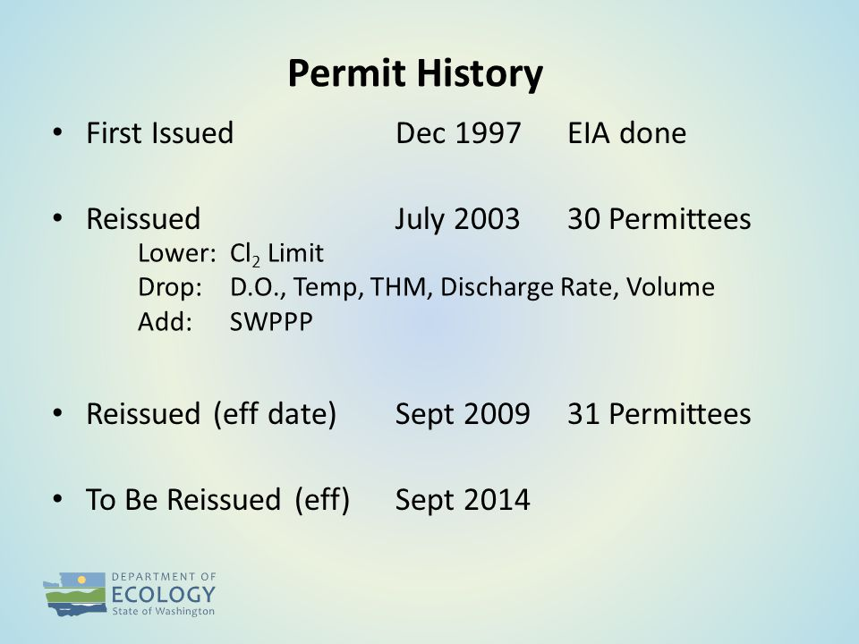 Permit History First IssuedDec 1997EIA done ReissuedJuly 200330 Permittees Reissued (eff date)Sept 200931 Permittees To Be Reissued (eff)Sept 2014 Lower: Cl 2 Limit Drop: D.O., Temp, THM, Discharge Rate, Volume Add: SWPPP