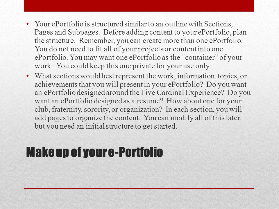 Make up of your e-Portfolio Your ePortfolio is structured similar to an outline with Sections, Pages and Subpages.