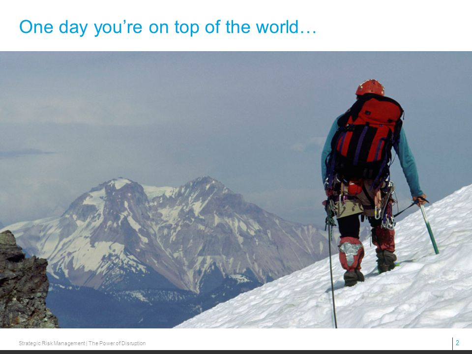 2 Strategic Risk Management | The Power of Disruption One day you're on top of the world…