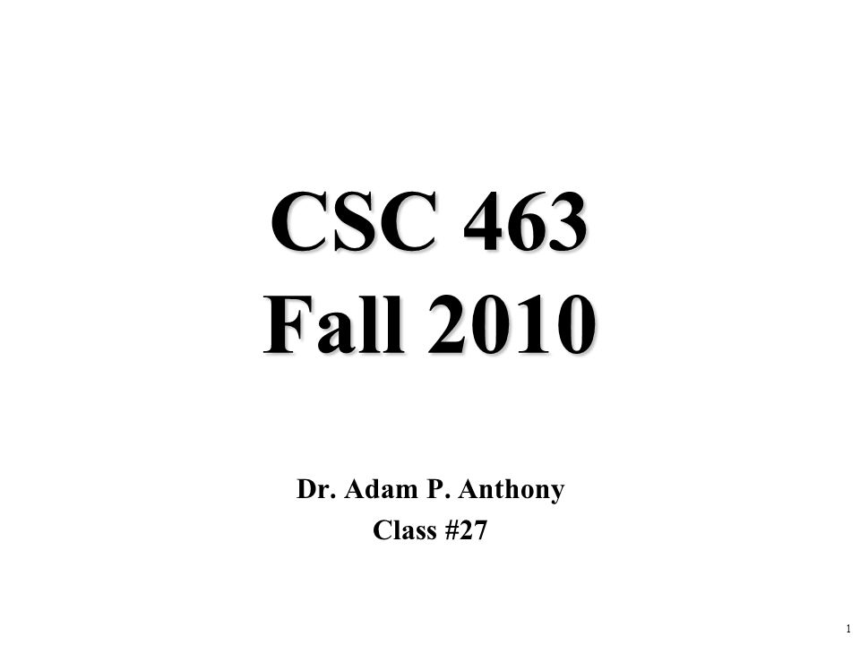 1 CSC 463 Fall 2010 Dr. Adam P. Anthony Class #27