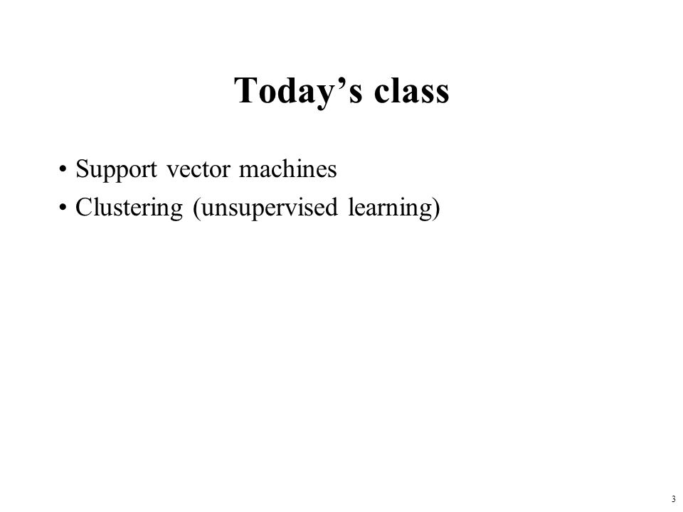 3 Today's class Support vector machines Clustering (unsupervised learning)