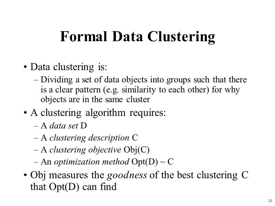 33 Formal Data Clustering Data clustering is: –Dividing a set of data objects into groups such that there is a clear pattern (e.g. similarity to each