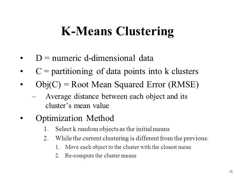 38 K-Means Clustering D = numeric d-dimensional data C = partitioning of data points into k clusters Obj(C) = Root Mean Squared Error (RMSE) –Average distance between each object and its cluster's mean value Optimization Method 1.Select k random objects as the initial means 2.While the current clustering is different from the previous: 1.Move each object to the cluster with the closest mean 2.Re-compute the cluster means