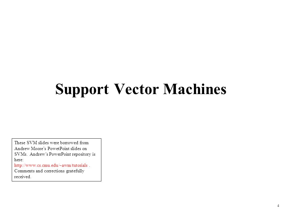 Support Vector Machines 4 These SVM slides were borrowed from Andrew Moore's PowetPoint slides on SVMs. Andrew's PowerPoint repository is here: http:/