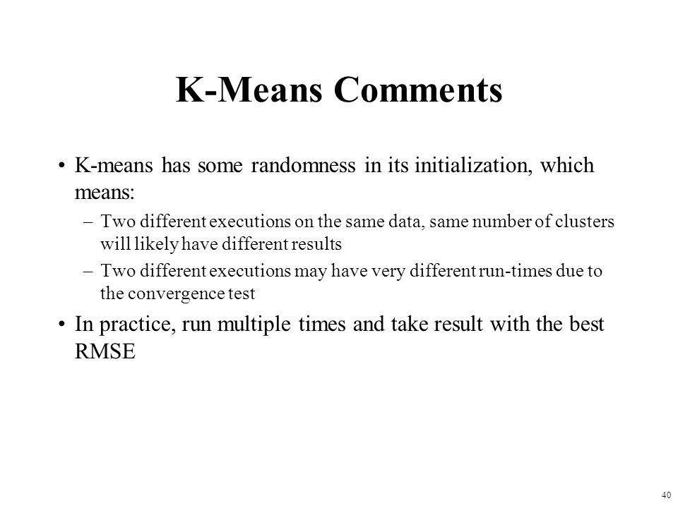 K-Means Comments K-means has some randomness in its initialization, which means: –Two different executions on the same data, same number of clusters w