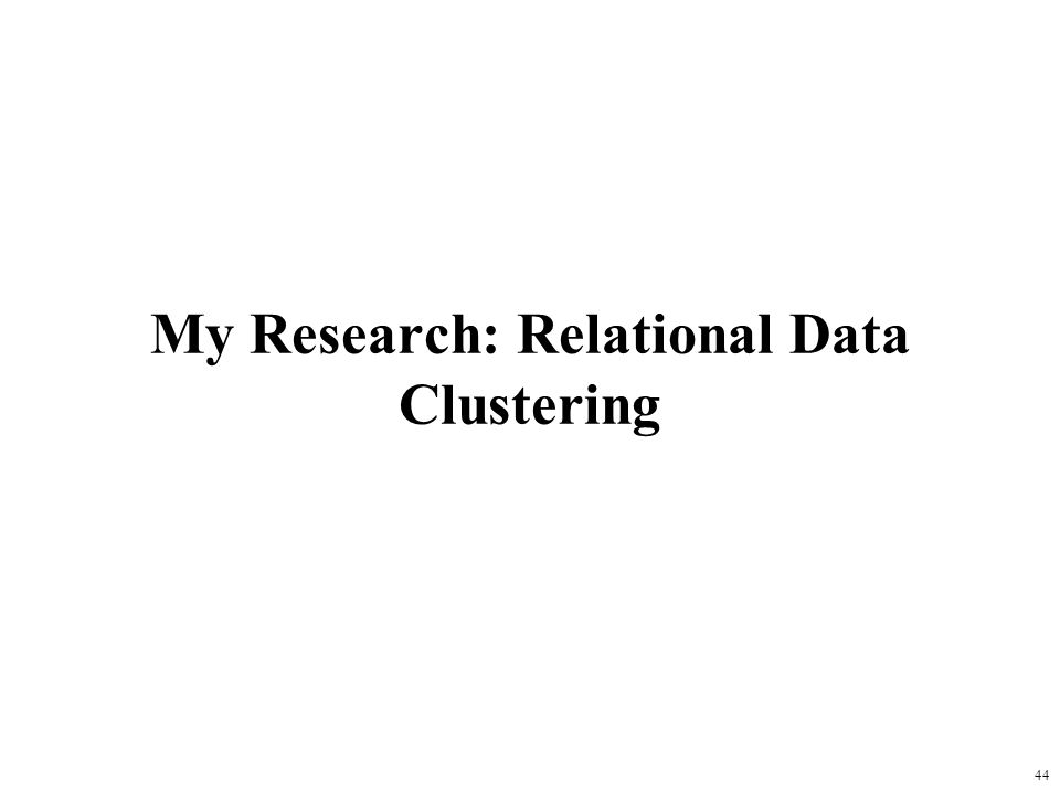 44 My Research: Relational Data Clustering