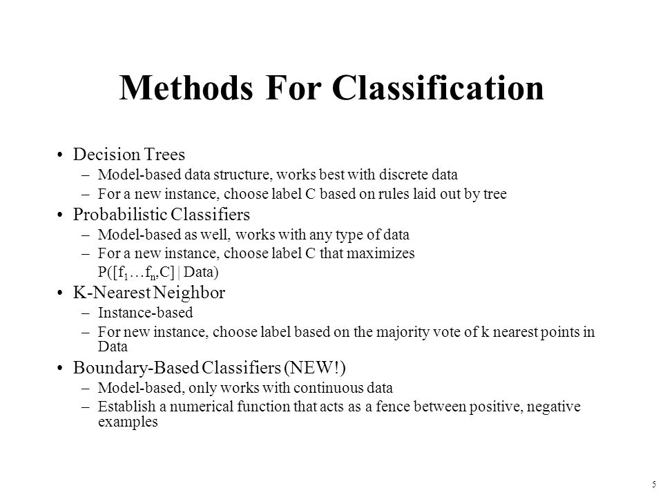 Methods For Classification Decision Trees –Model-based data structure, works best with discrete data –For a new instance, choose label C based on rules laid out by tree Probabilistic Classifiers –Model-based as well, works with any type of data –For a new instance, choose label C that maximizes P([f 1 …f n,C] | Data) K-Nearest Neighbor –Instance-based –For new instance, choose label based on the majority vote of k nearest points in Data Boundary-Based Classifiers (NEW!) –Model-based, only works with continuous data –Establish a numerical function that acts as a fence between positive, negative examples 5