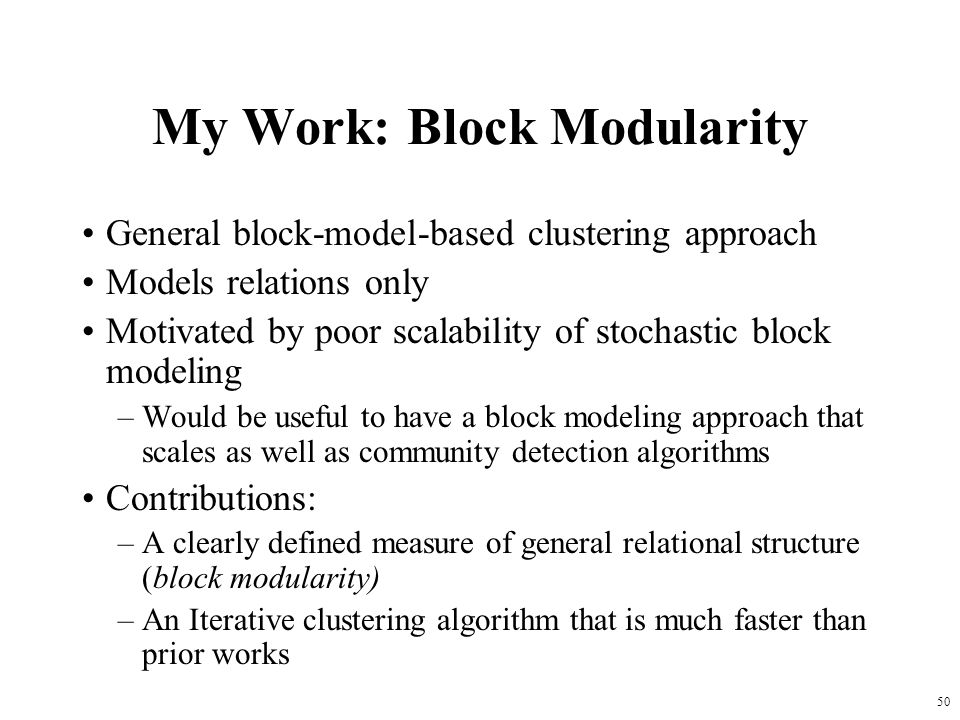 50 My Work: Block Modularity General block-model-based clustering approach Models relations only Motivated by poor scalability of stochastic block mod