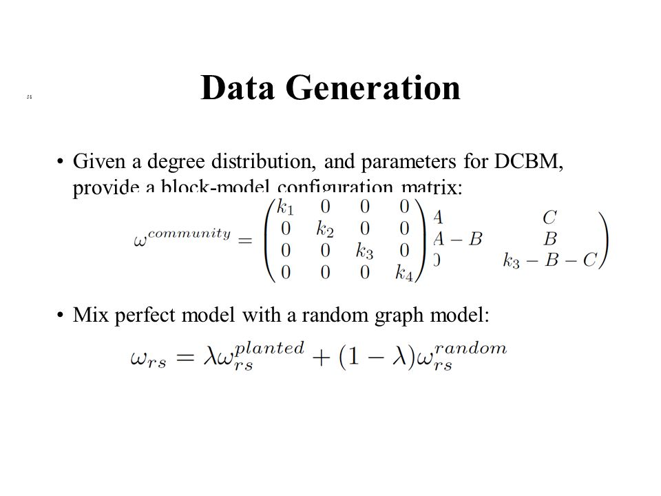 Data Generation 58 Given a degree distribution, and parameters for DCBM, provide a block-model configuration matrix: Mix perfect model with a random graph model: