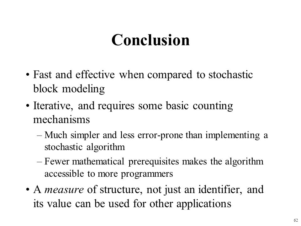 62 Conclusion Fast and effective when compared to stochastic block modeling Iterative, and requires some basic counting mechanisms –Much simpler and l