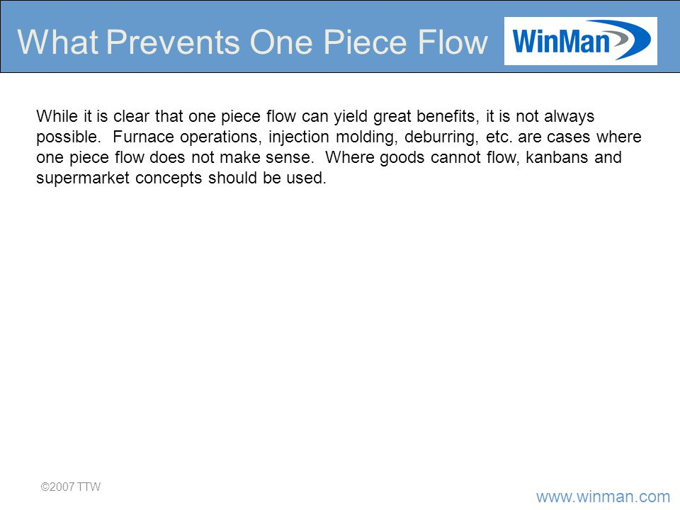 www.winman.com ©2007 TTW What Prevents One Piece Flow While it is clear that one piece flow can yield great benefits, it is not always possible.