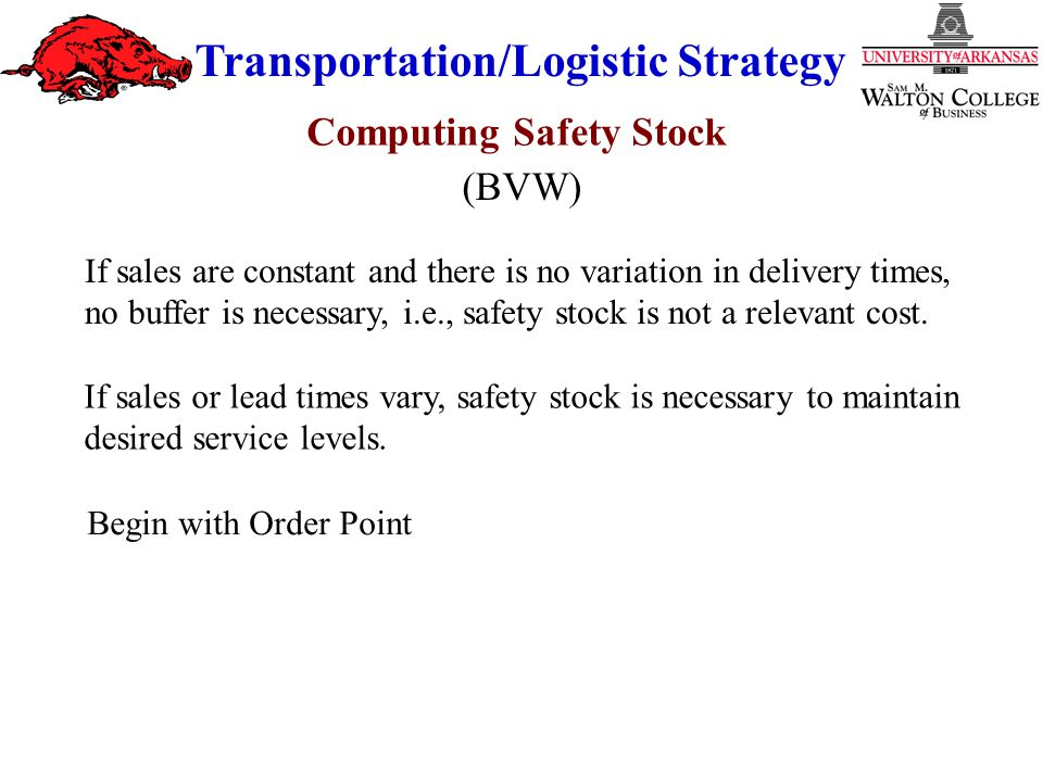 Transportation/Logistic Strategy If sales or lead times vary, safety stock is necessary to maintain desired service levels.