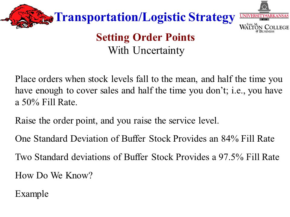 Transportation/Logistic Strategy Place orders when stock levels fall to the mean, and half the time you have enough to cover sales and half the time you don't; i.e., you have a 50% Fill Rate.