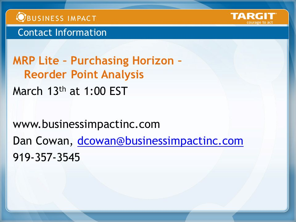MRP Lite – Purchasing Horizon – Reorder Point Analysis March 13 th at 1:00 EST www.businessimpactinc.com Dan Cowan, dcowan@businessimpactinc.comdcowan@businessimpactinc.com 919-357-3545 Contact Information