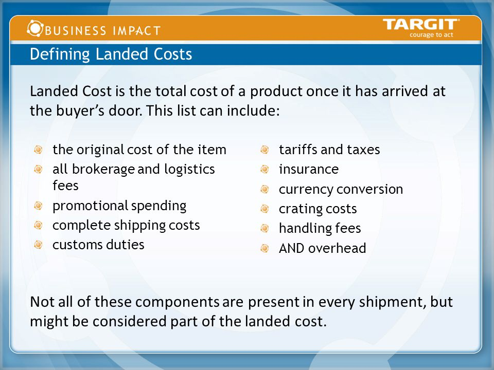 the original cost of the item all brokerage and logistics fees promotional spending complete shipping costs customs duties tariffs and taxes insurance currency conversion crating costs handling fees AND overhead Defining Landed Costs Landed Cost is the total cost of a product once it has arrived at the buyer's door.