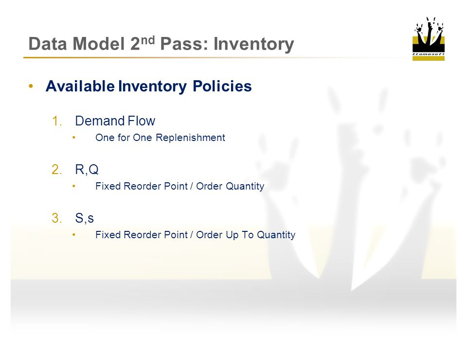 Data Model 2 nd Pass: Inventory Available Inventory Policies 1.Demand Flow (one for one replenishment) Q T