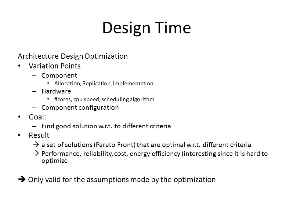 Design Time Architecture Design Optimization Variation Points – Component Allocation, Replication, Implementation – Hardware #cores, cpu speed, scheduling algorithm – Component configuration Goal: – Find good solution w.r.t.
