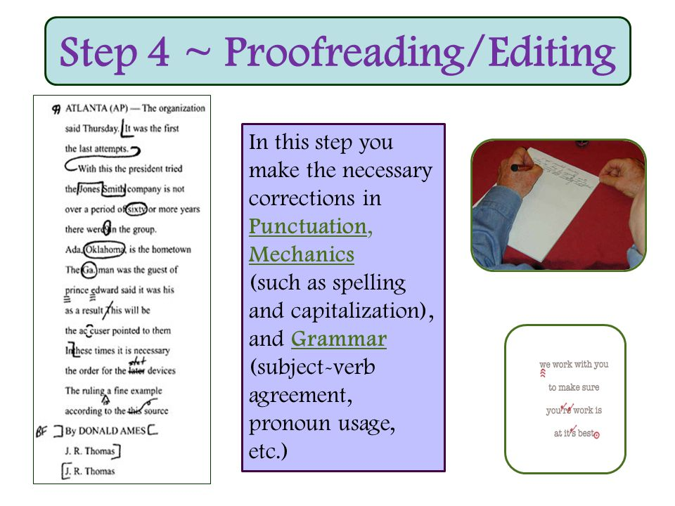 Step 4 ~ Proofreading/Editing In this step you make the necessary corrections in Punctuation, Mechanics (such as spelling and capitalization), and Grammar (subject-verb agreement, pronoun usage, etc.)