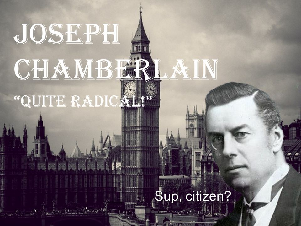Joseph Chamberlain QUITE RADICAL! Sup, citizen