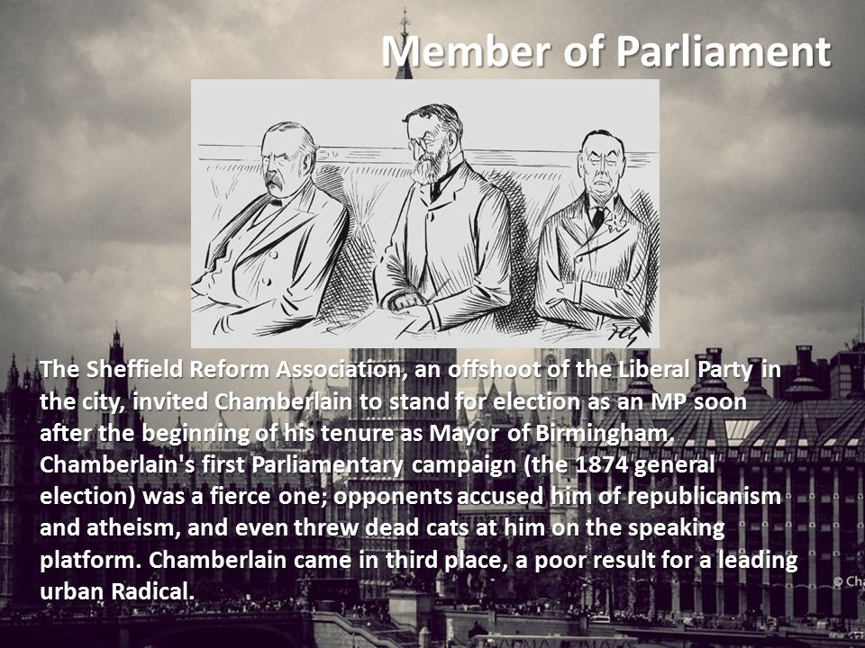Member of Parliament The Sheffield Reform Association, an offshoot of the Liberal Party in the city, invited Chamberlain to stand for election as an MP soon after the beginning of his tenure as Mayor of Birmingham.