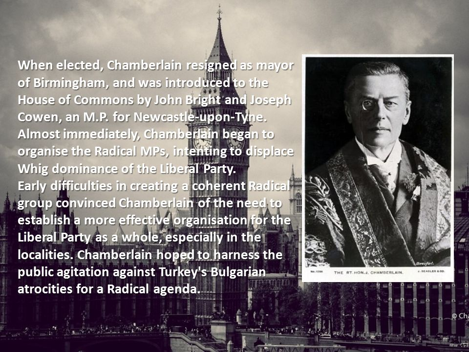 When elected, Chamberlain resigned as mayor of Birmingham, and was introduced to the House of Commons by John Bright and Joseph Cowen, an M.P.