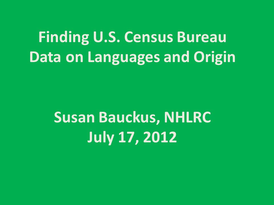 Finding U.S. Census Bureau Data on Languages and Origin Susan Bauckus, NHLRC July 17, 2012